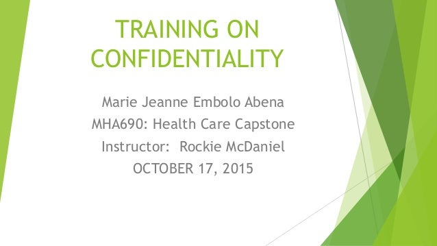 TRAINING ON CONFIDENTIALITY Marie Jeanne Embolo Abena MHA690: Health Care Capstone Instructor: Rockie McDaniel OCTOBER 17,...