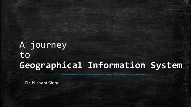 A journey to Geographical Information System Dr. Nishant Sinha
