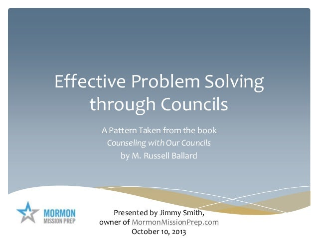 Effective Problem Solving through Councils A Pattern Taken from the book Counseling with Our Councils by M. Russell Ballar...