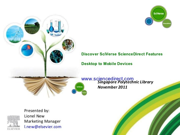 Presented by: Lionel New Marketing Manager [email_address]   Singapore Polytechnic Library November 2011 Discover SciVerse...