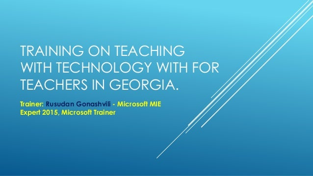 TRAINING ON TEACHING WITH TECHNOLOGY WITH FOR TEACHERS IN GEORGIA. Trainer: Rusudan Gonashvili - Microsoft MIE Expert 2015...