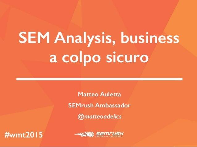 SEM Analysis, business a colpo sicuro Matteo Auletta SEMrush Ambassador @matteoadelics #wmt2015