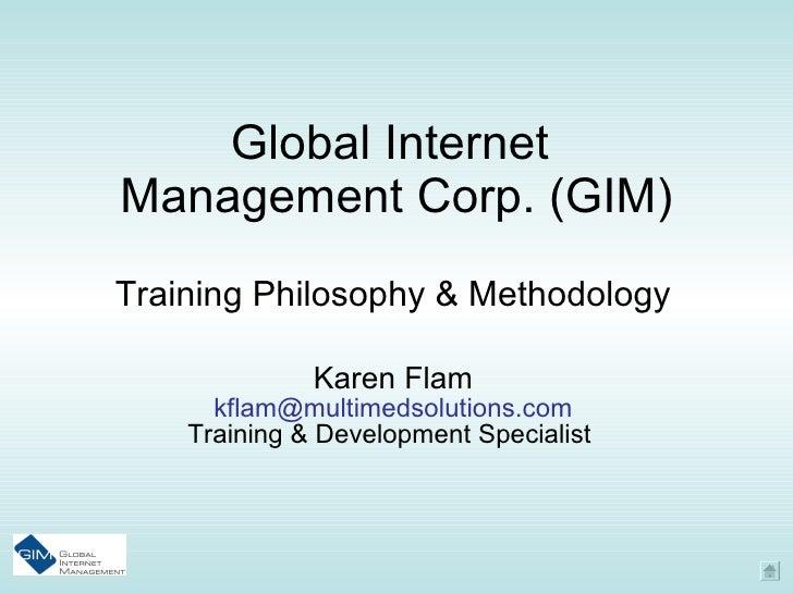 Global Internet  Management Corp. (GIM) Training Philosophy & Methodology Karen Flam [email_address] Training & Developmen...