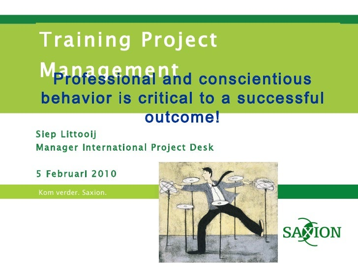 Training Project Management Siep Littooij Manager International Project Desk 5 Februari 2010 Professional and conscientiou...