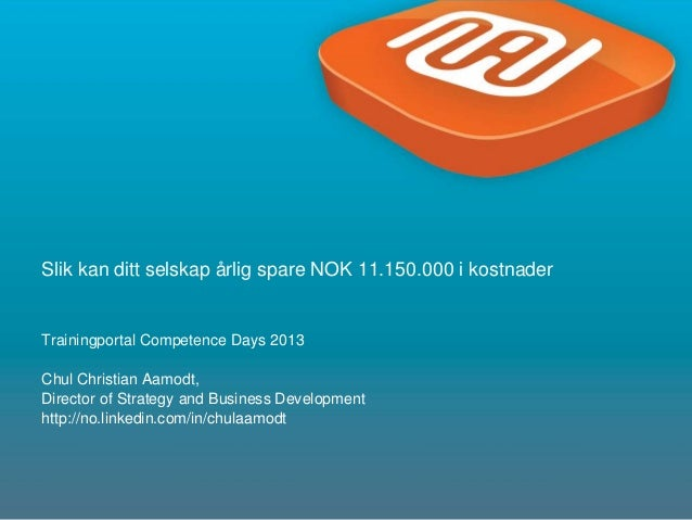 1Slik kan ditt selskap årlig spare NOK 11.150.000 i kostnaderTrainingportal Competence Days 2013Chul Christian Aamodt,Dire...
