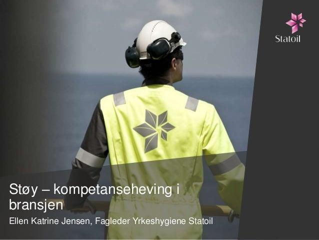 Støy – kompetanseheving ibransjenEllen Katrine Jensen, Fagleder Yrkeshygiene Statoil