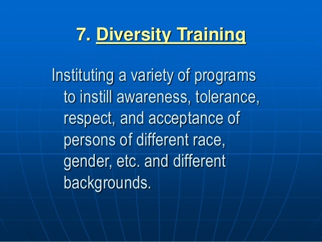 7. Diversity Training Instituting a variety of programs to instill awareness, tolerance, respect, and acceptance of person...