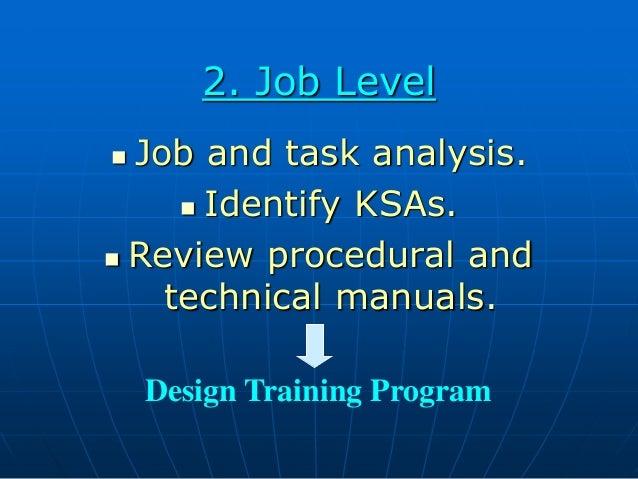 2. Job Level  Job and task analysis.  Identify KSAs.  Review procedural and technical manuals. Design Training Program
