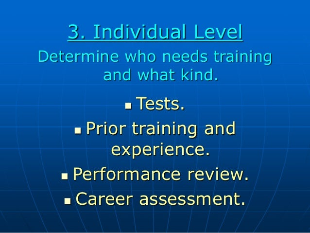 3. Individual Level Determine who needs training and what kind.  Tests.  Prior training and experience.  Performance re...