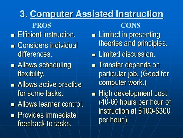 3. Computer Assisted Instruction  Efficient instruction.  Considers individual differences.  Allows scheduling flexibil...