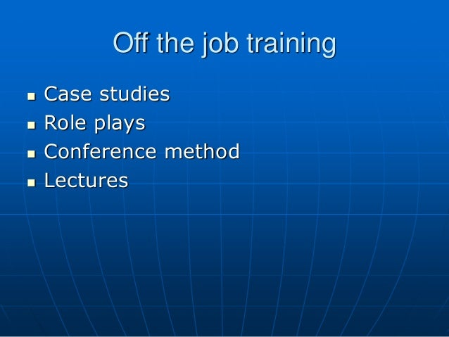 Off the job training  Case studies  Role plays  Conference method  Lectures