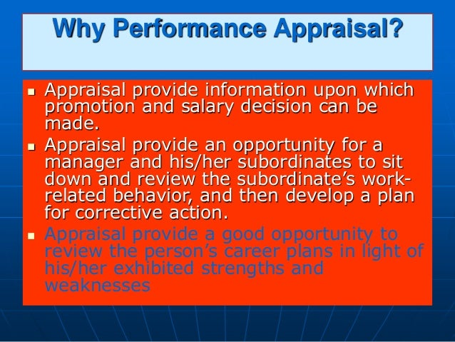 Why Performance Appraisal?  Appraisal provide information upon which promotion and salary decision can be made.  Apprais...