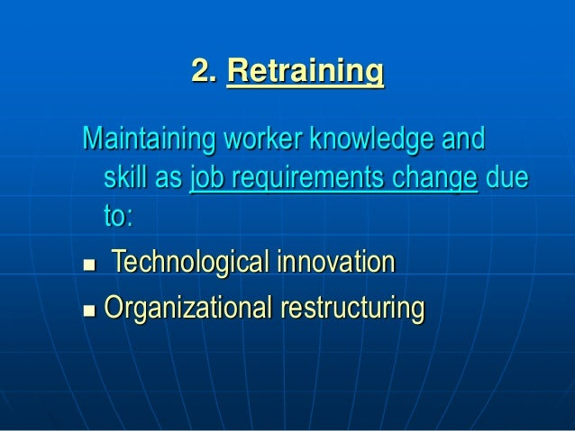 2. Retraining Maintaining worker knowledge and skill as job requirements change due to:  Technological innovation  Organ...