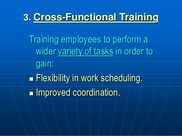 3. Cross-Functional Training Training employees to perform a wider variety of tasks in order to gain:  Flexibility in wor...