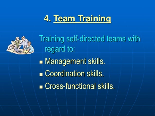 4. Team Training Training self-directed teams with regard to:  Management skills.  Coordination skills.  Cross-function...