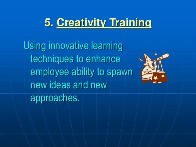 5. Creativity Training Using innovative learning techniques to enhance employee ability to spawn new ideas and new approac...