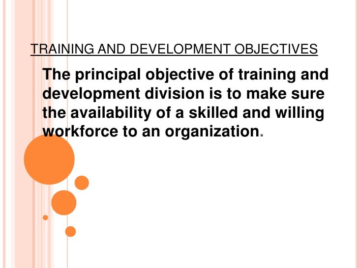 TRAINING AND DEVELOPMENT OBJECTIVES The principal objective of training and development division is to make sure the avail...