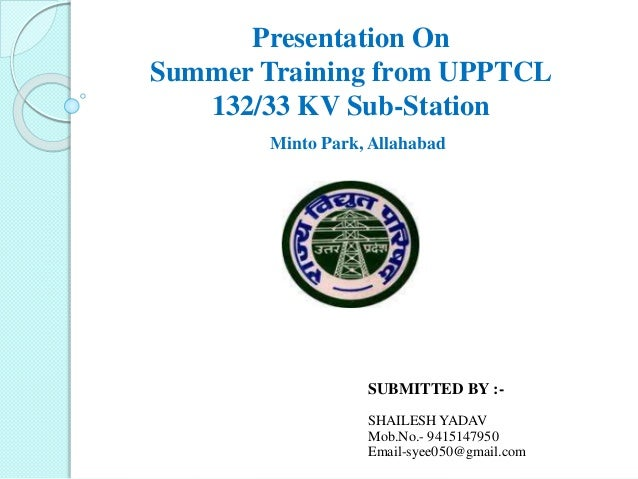 Presentation On Summer Training from UPPTCL 132/33 KV Sub-Station Minto Park, Allahabad SUBMITTED BY :- SHAILESH YADAV Mob...
