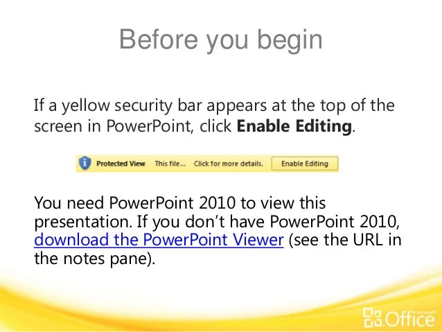 Before you begin If a yellow security bar appears at the top of the screen in PowerPoint, click Enable Editing.  You need ...