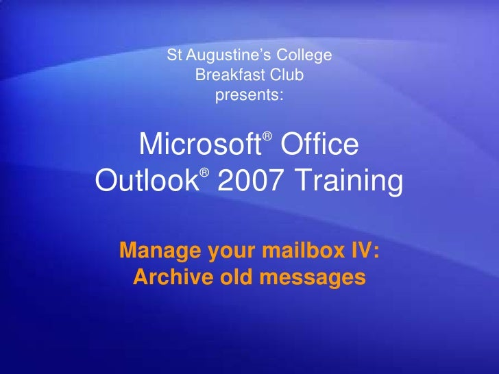 St Augustine's CollegeBreakfast Clubpresents:<br />Microsoft® Office Outlook®2007 Training<br />Manage your mailbox IV: Ar...