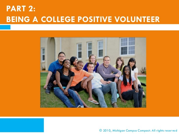 PART 2:BEING A COLLEGE POSITIVE VOLUNTEER                    © 2010, Michigan Campus Compact. All rights reserved