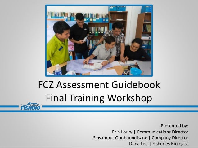 FCZ Assessment Guidebook Final Training Workshop Presented by: Erin Loury   Communications Director Sinsamout Ounboundisan...