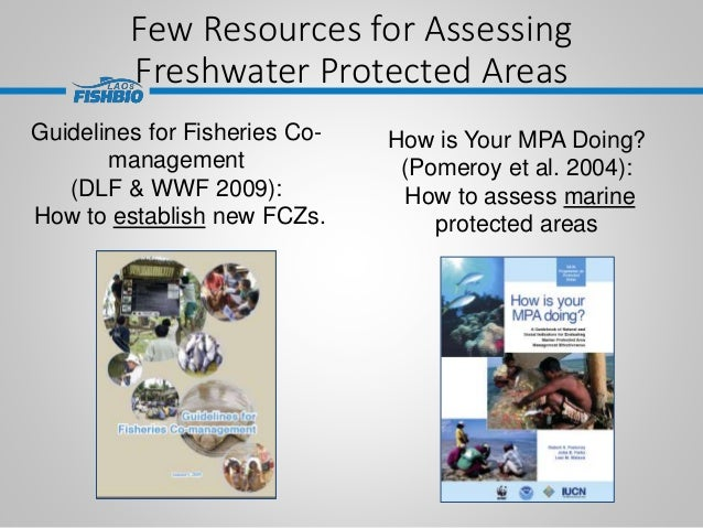 Few Resources for Assessing Freshwater Protected Areas Guidelines for Fisheries Co- management (DLF & WWF 2009): How to es...