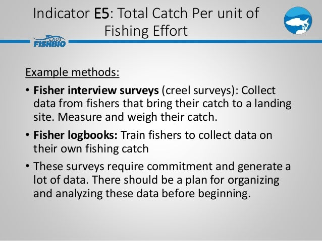 Indicator E5: Total Catch Per unit of Fishing Effort Example methods: • Fisher interview surveys (creel surveys): Collect ...