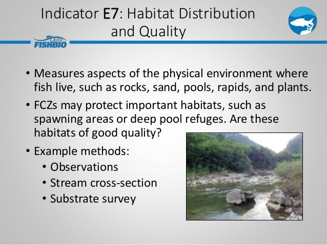Indicator E7: Habitat Distribution and Quality • Measures aspects of the physical environment where fish live, such as roc...