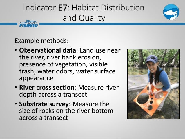 Indicator E7: Habitat Distribution and Quality Example methods: • Observational data: Land use near the river, river bank ...