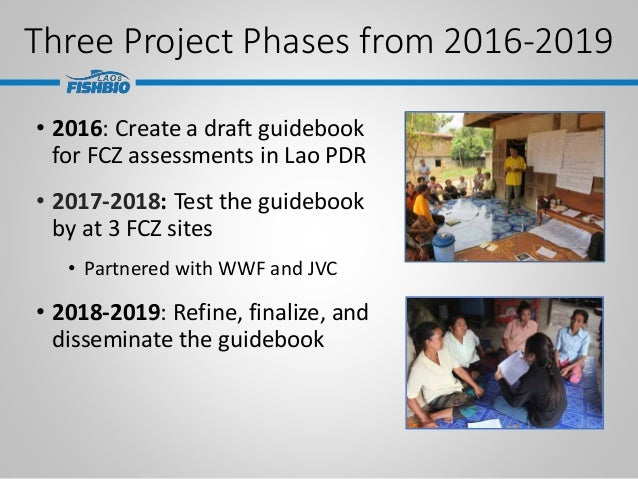 Three Project Phases from 2016-2019 • 2016: Create a draft guidebook for FCZ assessments in Lao PDR • 2017-2018: Test the ...