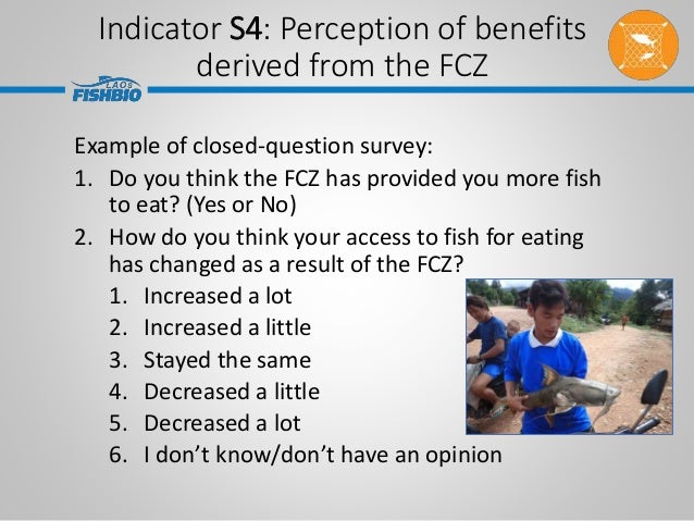 Example of closed-question survey: 1. Do you think the FCZ has provided you more fish to eat? (Yes or No) 2. How do you th...