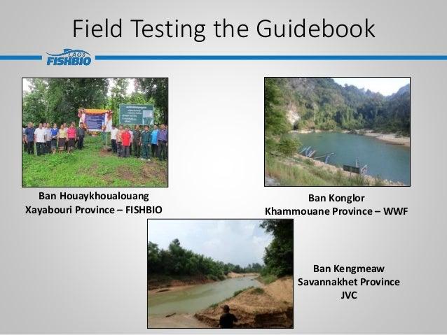 Field Testing the Guidebook Ban Houaykhoualouang Xayabouri Province – FISHBIO Ban Konglor Khammouane Province – WWF Ban Ke...