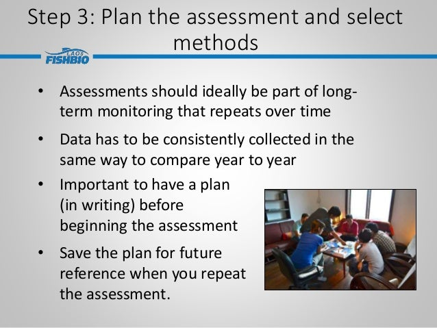 Step 3: Plan the assessment and select methods • Important to have a plan (in writing) before beginning the assessment • S...