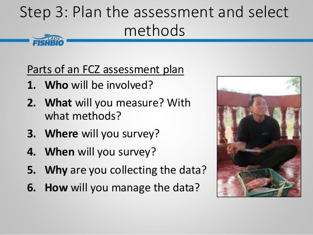 Step 3: Plan the assessment and select methods Parts of an FCZ assessment plan 1. Who will be involved? 2. What will you m...
