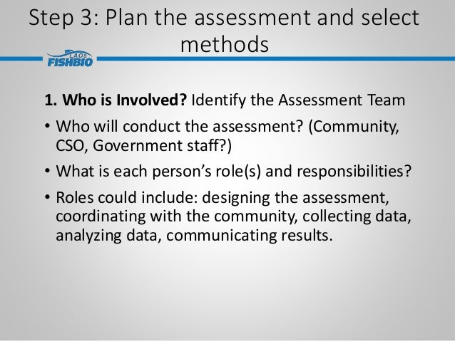 Step 3: Plan the assessment and select methods 1. Who is Involved? Identify the Assessment Team • Who will conduct the ass...