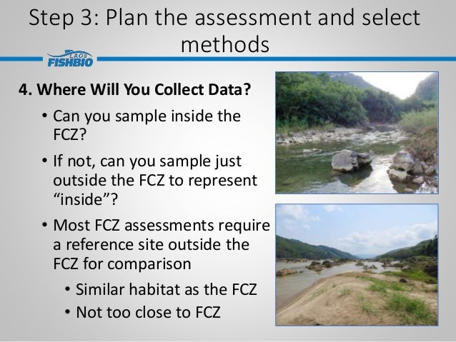 Step 3: Plan the assessment and select methods 4. Where Will You Collect Data? • Can you sample inside the FCZ? • If not, ...