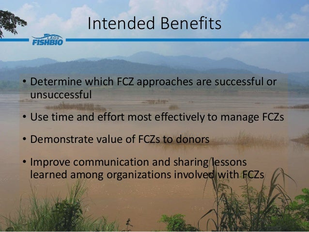 Intended Benefits • Determine which FCZ approaches are successful or unsuccessful • Use time and effort most effectively t...