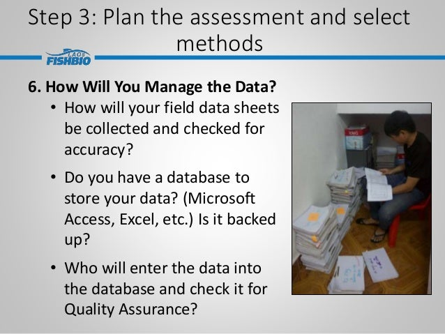 Step 3: Plan the assessment and select methods 6. How Will You Manage the Data? • How will your field data sheets be colle...