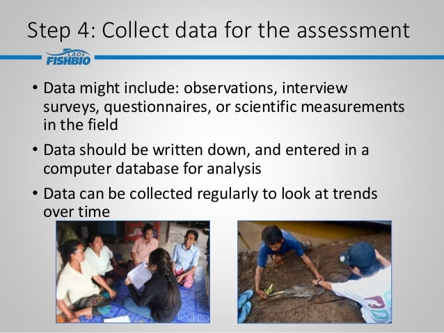 Step 4: Collect data for the assessment • Data might include: observations, interview surveys, questionnaires, or scientif...