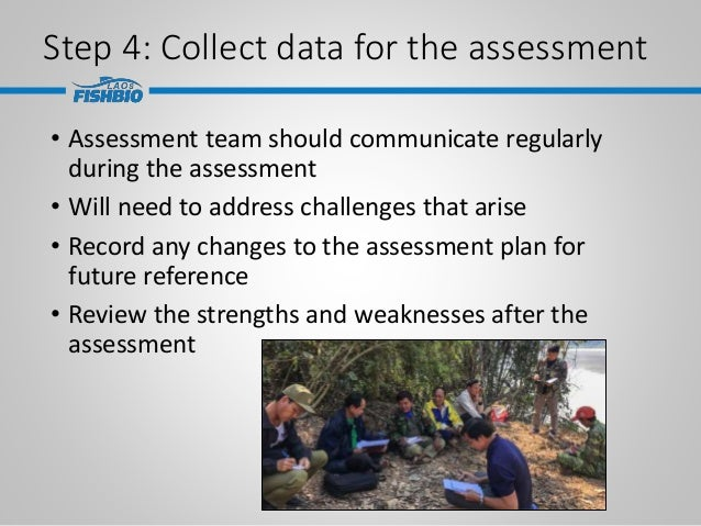 Step 4: Collect data for the assessment • Assessment team should communicate regularly during the assessment • Will need t...