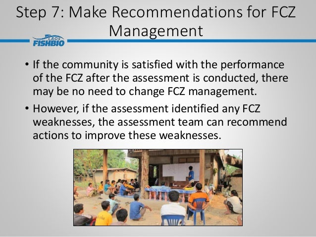 Step 7: Make Recommendations for FCZ Management • If the community is satisfied with the performance of the FCZ after the ...