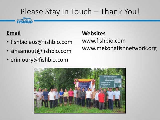 Please Stay In Touch – Thank You! Email • fishbiolaos@fishbio.com • sinsamout@fishbio.com • erinloury@fishbio.com Websites...