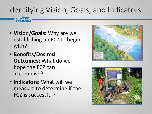 Identifying Vision, Goals, and Indicators • Vision/Goals: Why are we establishing an FCZ to begin with? • Benefits/Desired...