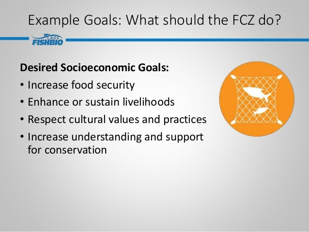 Example Goals: What should the FCZ do? Desired Socioeconomic Goals: • Increase food security • Enhance or sustain liveliho...