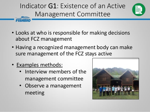 Indicator G1: Existence of an Active Management Committee • Looks at who is responsible for making decisions about FCZ man...