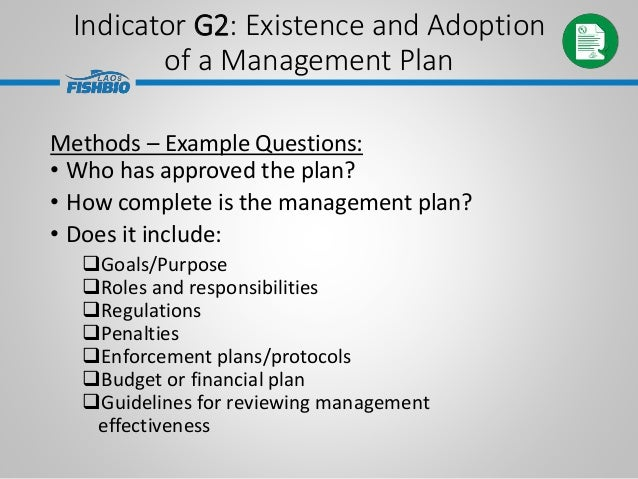 Indicator G2: Existence and Adoption of a Management Plan Methods – Example Questions: • Who has approved the plan? • How ...
