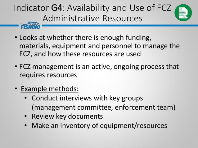 Indicator G4: Availability and Use of FCZ Administrative Resources • Looks at whether there is enough funding, materials, ...