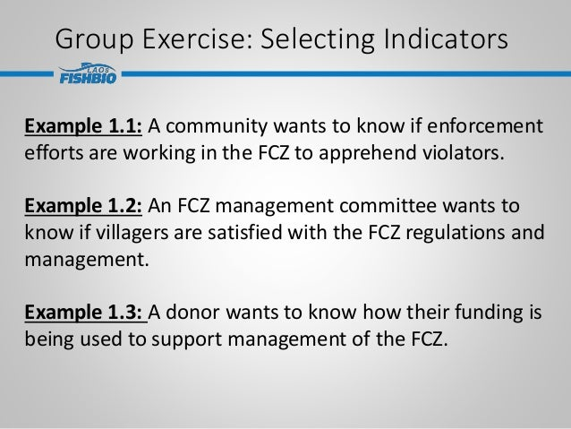 Group Exercise: Selecting Indicators Example 1.1: A community wants to know if enforcement efforts are working in the FCZ ...