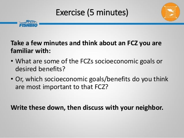Exercise (5 minutes) Take a few minutes and think about an FCZ you are familiar with: • What are some of the FCZs socioeco...
